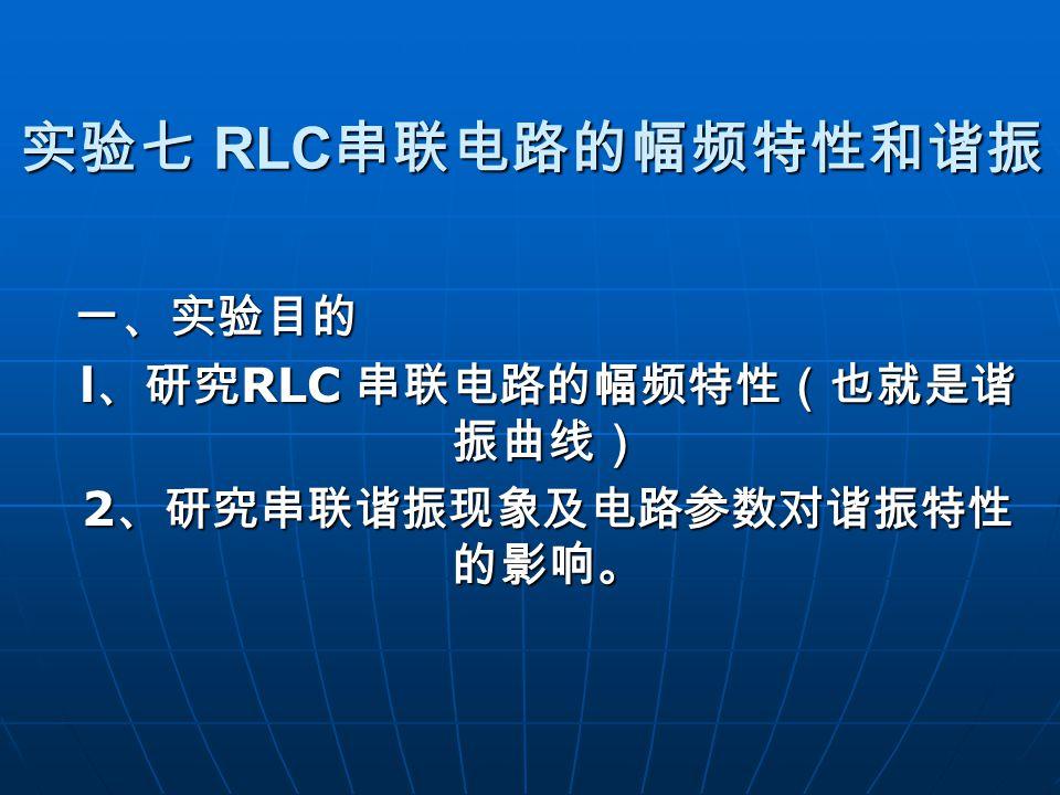 实验七 RLC 串联电路的幅频特性和谐振 一、实验目的 l 、研究 RLC 串联电路的幅频特性(也就是谐 振曲线) 2 、研究串联谐振现象及电路参数对谐振特性 的影响。