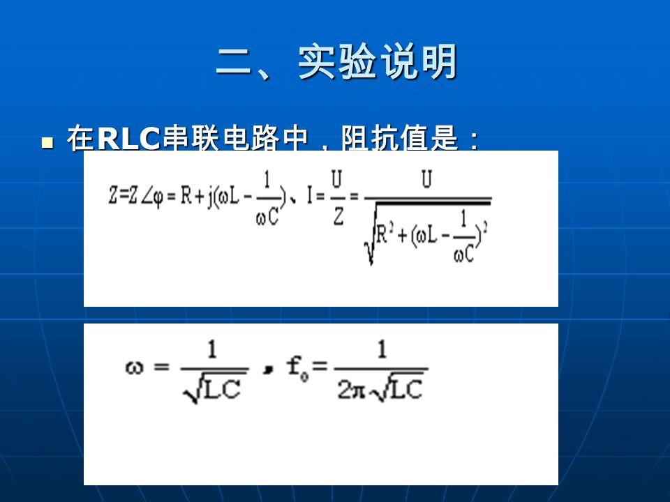 二、实验说明 在 RLC 串联电路中,阻抗值是: 在 RLC 串联电路中,阻抗值是: