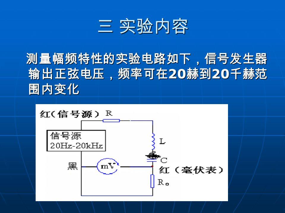 三 实验内容 测量幅频特性的实验电路如下,信号发生器 输出正弦电压,频率可在 20 赫到 20 千赫范 围内变化 测量幅频特性的实验电路如下,信号发生器 输出正弦电压,频率可在 20 赫到 20 千赫范 围内变化