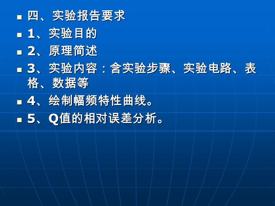 四、实验报告要求 四、实验报告要求 1 、实验目的 1 、实验目的 2 、原理简述 2 、原理简述 3 、实验内容:含实验步骤、实验电路、表 格、数据等 3 、实验内容:含实验步骤、实验电路、表 格、数据等 4 、绘制幅频特性曲线。 4 、绘制幅频特性曲线。 5 、 Q 值的相对误差分析。 5 、 Q 值的相对误差分析。