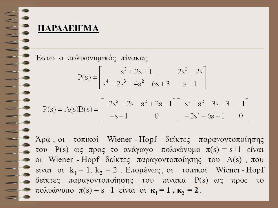 ΠΑΡΑΔΕΙΓΜΑ Έστω ο πολυωνυμικός πίνακας κ 1 = 1, κ 2 = 2 Άρα, οι τοπικοί Wiener - Hopf δείκτες παραγοντοποίησης του Ρ(s) ως προς το ανάγωγο πολυώνυμο π(s) = s+1 είναι οι Wiener - Hopf δείκτες παραγοντοποίησης του Α(s), που είναι οι k 1 = 1, k 2 = 2.