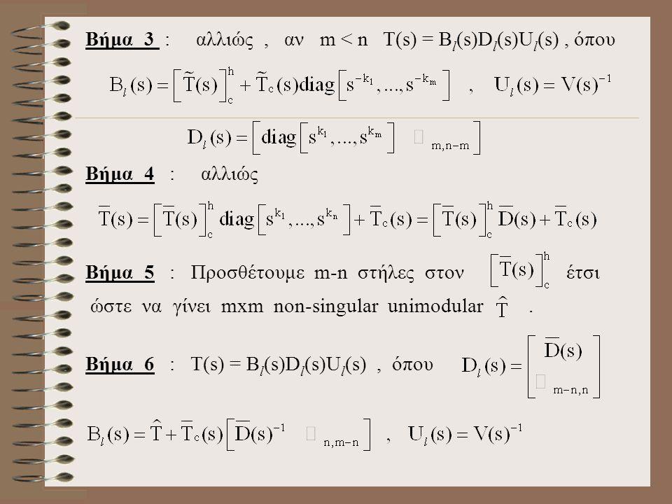Βήμα 3 : αλλιώς, αν m < n T(s) = B l (s)D l (s)U l (s), όπου Βήμα 4 : αλλιώς Βήμα 5 : Προσθέτουμε m-n στήλες στον έτσι ώστε να γίνει mxm non-singular unimodular.