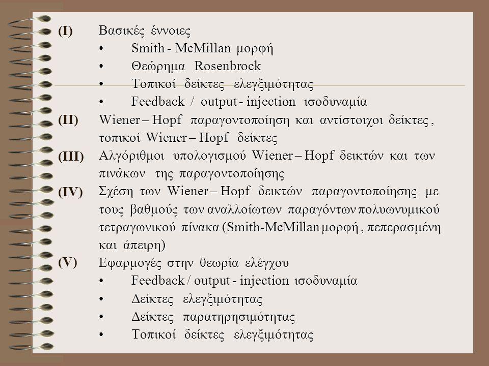 Βασικές έννοιες Smith - McMillan μορφήSmith - McMillan μορφή Θεώρημα RosenbrockΘεώρημα Rosenbrock Τοπικοί δείκτες ελεγξιμότηταςΤοπικοί δείκτες ελεγξιμότητας Feedback / output - injection ισοδυναμίαFeedback / output - injection ισοδυναμία Wiener – Hopf παραγοντοποίηση και αντίστοιχοι δείκτες, τοπικοί Wiener – Hopf δείκτες Αλγόριθμοι υπολογισμού Wiener – Hopf δεικτών και των πινάκων της παραγοντοποίησης Σχέση των Wiener – Hopf δεικτών παραγοντοποίησης με τους βαθμούς των αναλλοίωτων παραγόντων πολυωνυμικού τετραγωνικού πίνακα (Smith-McMillan μορφή, πεπερασμένη και άπειρη) Εφαρμογές στην θεωρία ελέγχου Feedback / output - injection ισοδυναμίαFeedback / output - injection ισοδυναμία Δείκτες ελεγξιμότηταςΔείκτες ελεγξιμότητας Δείκτες παρατηρησιμότηταςΔείκτες παρατηρησιμότητας Τοπικοί δείκτες ελεγξιμότηταςΤοπικοί δείκτες ελεγξιμότητας (Ι) (ΙΙ) (ΙΙΙ) (ΙV) (V)