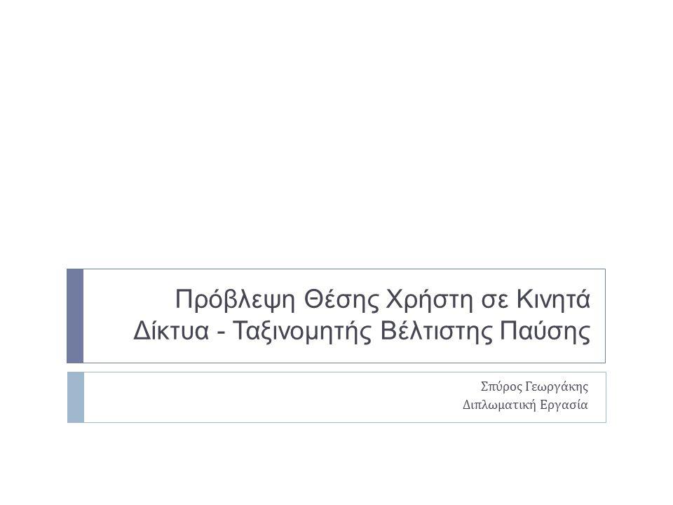Πρόβλεψη Θέσης Χρήστη σε Κινητά Δίκτυα - Ταξινομητής Βέλτιστης Παύσης Σπύρος Γεωργάκης Διπλωματική Εργασία