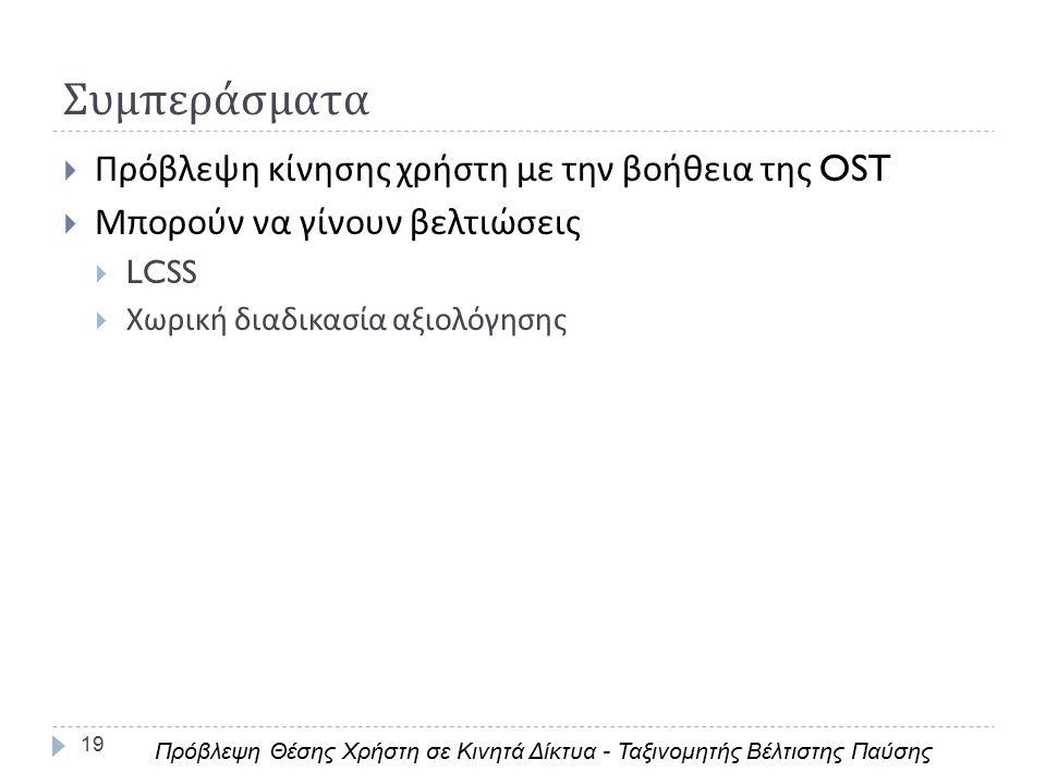 Συμπεράσματα 19  Πρόβλεψη κίνησης χρήστη με την βοήθεια της OST  Μπορούν να γίνουν βελτιώσεις  LCSS  Χωρική διαδικασία αξιολόγησης Πρόβλεψη Θέσης Χρήστη σε Κινητά Δίκτυα - Ταξινομητής Βέλτιστης Παύσης