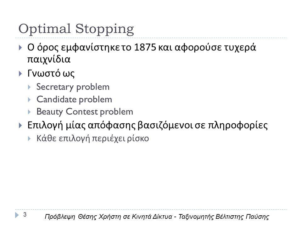 Optimal Stopping 3  Ο όρος εμφανίστηκε το 1875 και αφορούσε τυχερά παιχνίδια  Γνωστό ως  Secretary problem  Candidate problem  Beauty Contest problem  Επιλογή μίας απόφασης βασιζόμενοι σε πληροφορίες  Κάθε επιλογή περιέχει ρίσκο Πρόβλεψη Θέσης Χρήστη σε Κινητά Δίκτυα - Ταξινομητής Βέλτιστης Παύσης