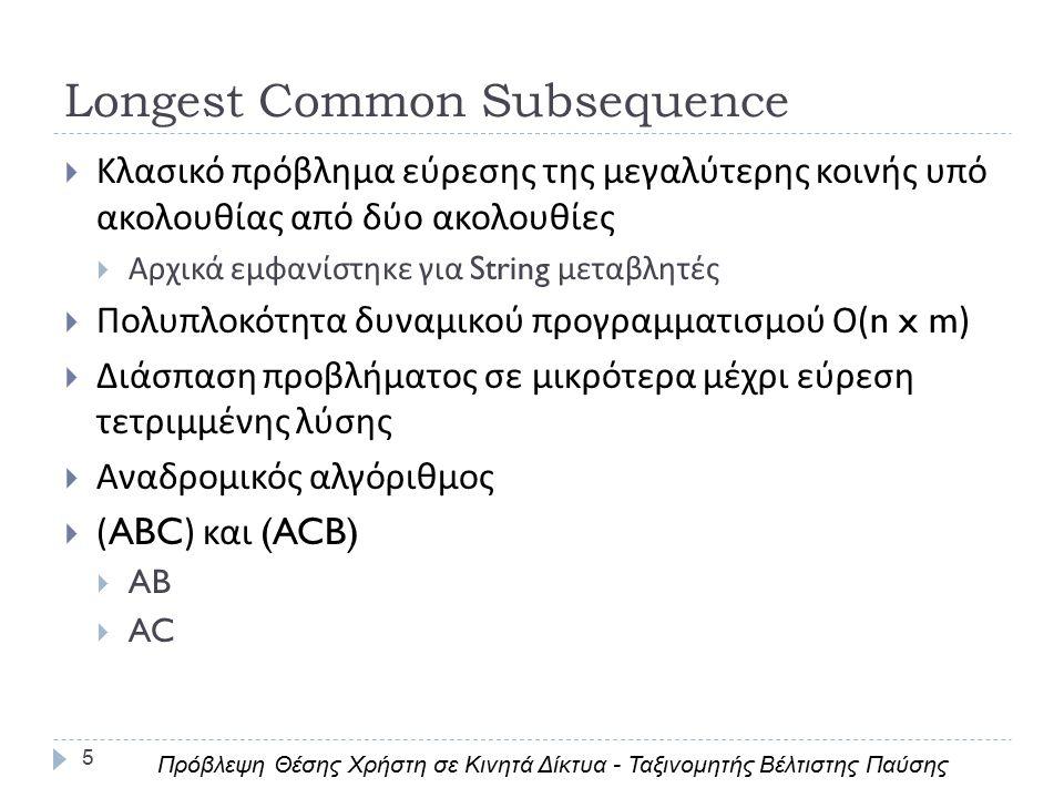 Longest Common Subsequence 5  Κλασικό πρόβλημα εύρεσης της μεγαλύτερης κοινής υπό ακολουθίας από δύο ακολουθίες  Αρχικά εμφανίστηκε για String μεταβλητές  Πολυπλοκότητα δυναμικού προγραμματισμού Ο (n x m)  Διάσπαση προβλήματος σε μικρότερα μέχρι εύρεση τετριμμένης λύσης  Αναδρομικός αλγόριθμος  (ABC) και (ACB)  AB  AC Πρόβλεψη Θέσης Χρήστη σε Κινητά Δίκτυα - Ταξινομητής Βέλτιστης Παύσης
