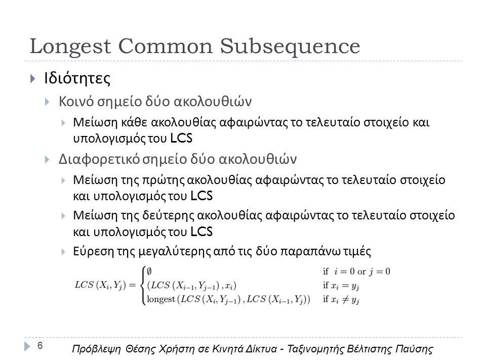 6  Ιδιότητες  Κοινό σημείο δύο ακολουθιών  Μείωση κάθε ακολουθίας αφαιρώντας το τελευταίο στοιχείο και υπολογισμός του LCS  Διαφορετικό σημείο δύο ακολουθιών  Μείωση της πρώτης ακολουθίας αφαιρώντας το τελευταίο στοιχείο και υπολογισμός του LCS  Μείωση της δεύτερης ακολουθίας αφαιρώντας το τελευταίο στοιχείο και υπολογισμός του LCS  Εύρεση της μεγαλύτερης από τις δύο παραπάνω τιμές Longest Common Subsequence Πρόβλεψη Θέσης Χρήστη σε Κινητά Δίκτυα - Ταξινομητής Βέλτιστης Παύσης