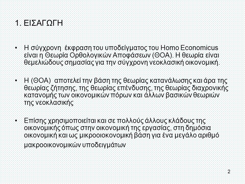 1. ΕΙΣΑΓΩΓΗ H σύγχρονη έκφραση του υποδείγματος του Homo Economicus είναι η Θεωρία Ορθολογικών Αποφάσεων (ΘΟΑ). Η θεωρία είναι θεμελιώδους σημασίας γι