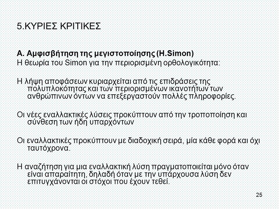 5.ΚΥΡΙΕΣ ΚΡΙΤΙΚΕΣ Α. Αμφισβήτηση της μεγιστοποίησης (Η.Simon) Η θεωρία του Simon για την περιορισμένη ορθολογικότητα: Η λήψη αποφάσεων κυριαρχείται απ
