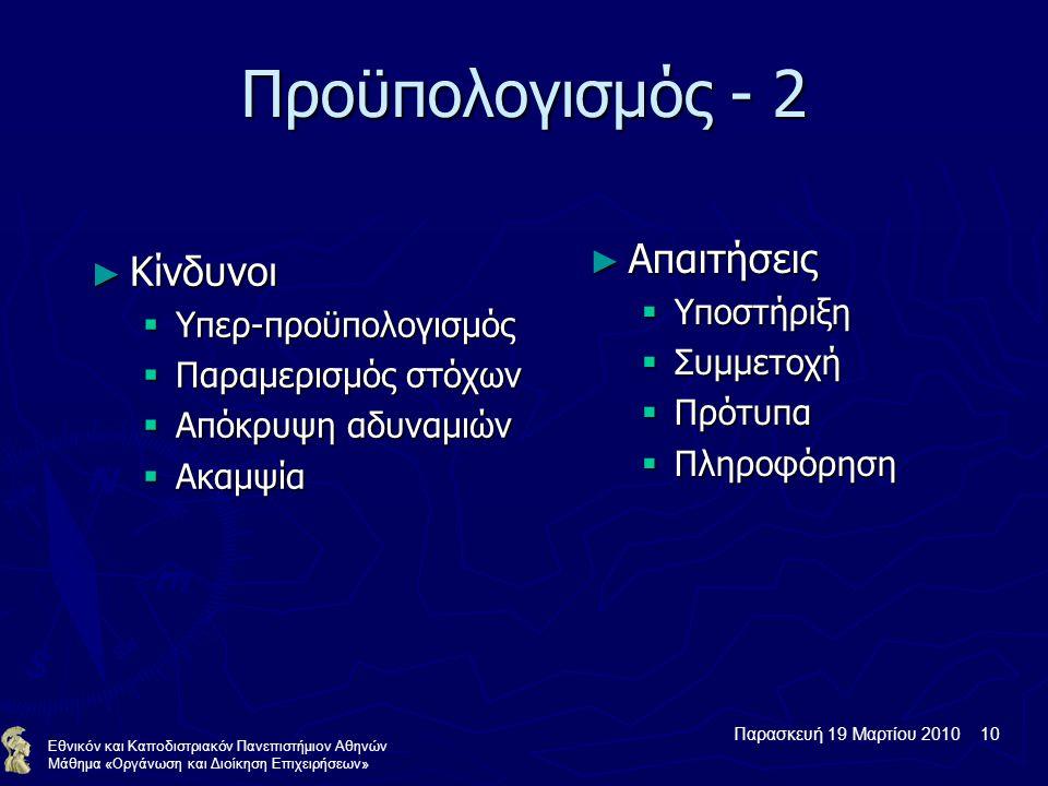 Παρασκευή 19 Μαρτίου 2010 10 Εθνικόν και Καποδιστριακόν Πανεπιστήμιον Αθηνών Μάθημα «Οργάνωση και Διοίκηση Επιχειρήσεων» Προϋπολογισμός - 2 ► Κίνδυνοι  Υπερ-προϋπολογισμός  Παραμερισμός στόχων  Απόκρυψη αδυναμιών  Ακαμψία ► Απαιτήσεις  Υποστήριξη  Συμμετοχή  Πρότυπα  Πληροφόρηση