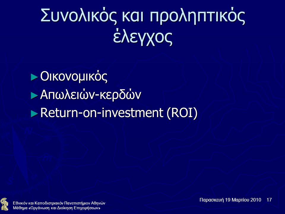 Παρασκευή 19 Μαρτίου 2010 17 Εθνικόν και Καποδιστριακόν Πανεπιστήμιον Αθηνών Μάθημα «Οργάνωση και Διοίκηση Επιχειρήσεων» Συνολικός και προληπτικός έλεγχος ► Οικονομικός ► Απωλειών-κερδών ► Return-on-investment (ROI)