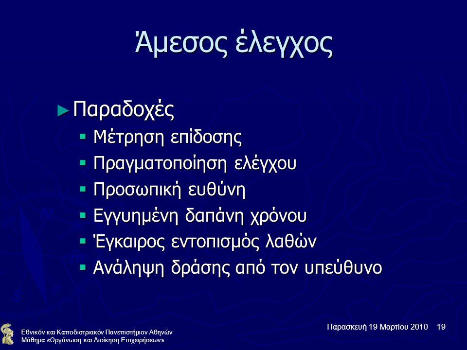 Παρασκευή 19 Μαρτίου 2010 19 Εθνικόν και Καποδιστριακόν Πανεπιστήμιον Αθηνών Μάθημα «Οργάνωση και Διοίκηση Επιχειρήσεων» Άμεσος έλεγχος ► Παραδοχές  Μέτρηση επίδοσης  Πραγματοποίηση ελέγχου  Προσωπική ευθύνη  Εγγυημένη δαπάνη χρόνου  Έγκαιρος εντοπισμός λαθών  Ανάληψη δράσης από τον υπεύθυνο