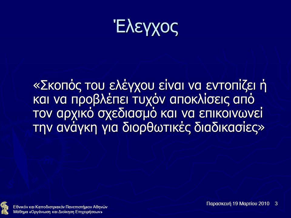 Παρασκευή 19 Μαρτίου 2010 3 Εθνικόν και Καποδιστριακόν Πανεπιστήμιον Αθηνών Μάθημα «Οργάνωση και Διοίκηση Επιχειρήσεων» Έλεγχος «Σκοπός του ελέγχου είναι να εντοπίζει ή και να προβλέπει τυχόν αποκλίσεις από τον αρχικό σχεδιασμό και να επικοινωνεί την ανάγκη για διορθωτικές διαδικασίες»