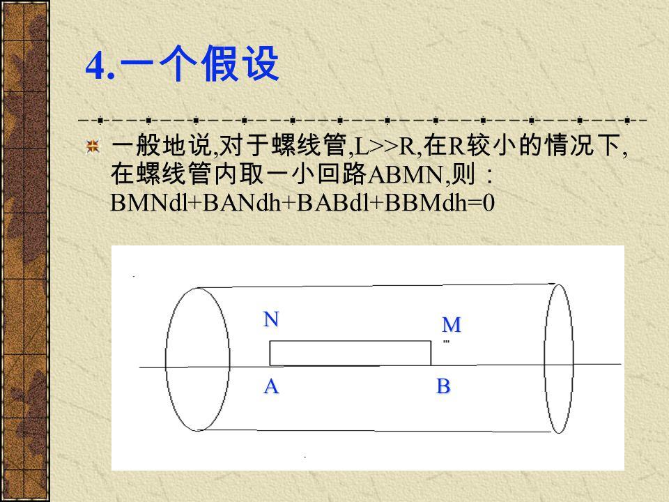 4. 一个假设 一般地说, 对于螺线管,L>>R, 在 R 较小的情况下, 在螺线管内取一小回路 ABMN, 则: BMNdl+BANdh+BABdl+BBMdh=0 AB N M