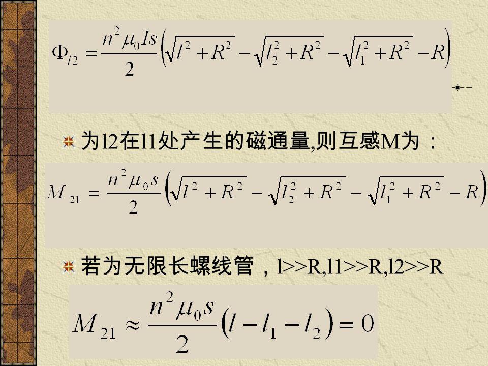 为 l2 在 l1 处产生的磁通量, 则互感 M 为: 若为无限长螺线管, l>>R,l1>>R,l2>>R