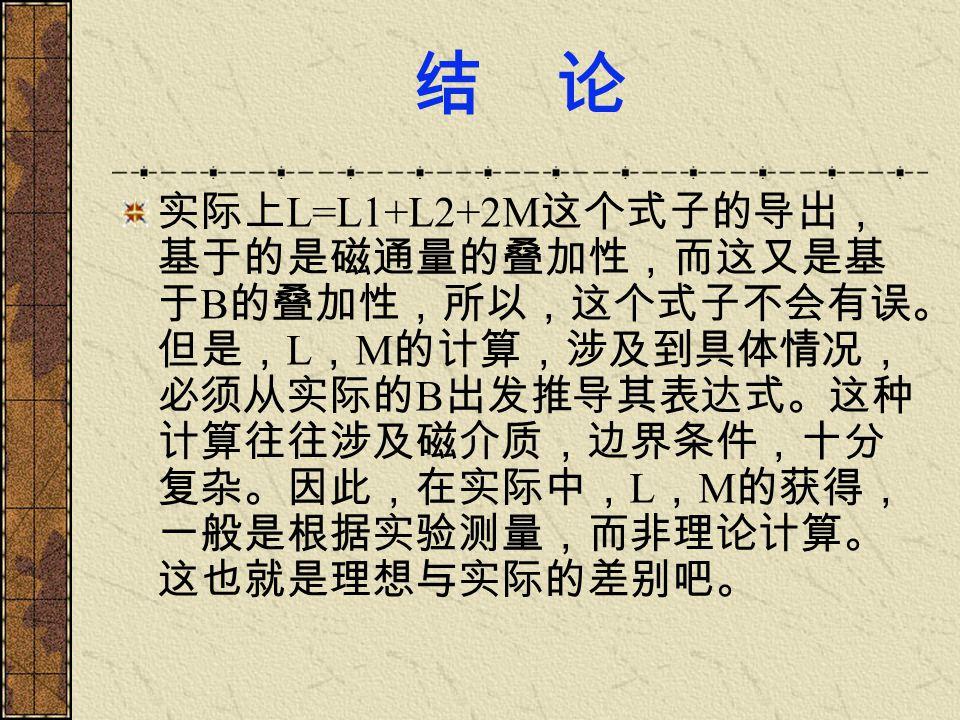 结 论 实际上 L=L1+L2+2M 这个式子的导出, 基于的是磁通量的叠加性,而这又是基 于 B 的叠加性,所以,这个式子不会有误。 但是, L , M 的计算,涉及到具体情况, 必须从实际的 B 出发推导其表达式。这种 计算往往涉及磁介质,边界条件,十分 复杂。因此,在实际中, L , M 的获