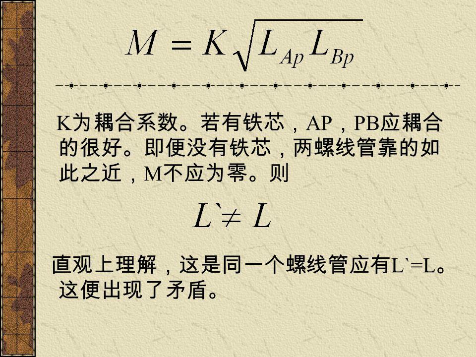 结 论 实际上 L=L1+L2+2M 这个式子的导出, 基于的是磁通量的叠加性,而这又是基 于 B 的叠加性,所以,这个式子不会有误。 但是, L , M 的计算,涉及到具体情况, 必须从实际的 B 出发推导其表达式。这种 计算往往涉及磁介质,边界条件,十分 复杂。因此,在实际中, L , M 的获得, 一般是根据实验测量,而非理论计算。 这也就是理想与实际的差别吧。