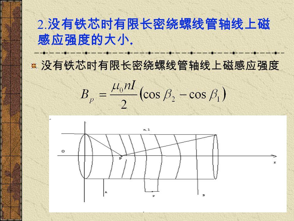 2. 没有铁芯时有限长密绕螺线管轴线上磁 感应强度的大小. 没有铁芯时有限长密绕螺线管轴线上磁感应强度