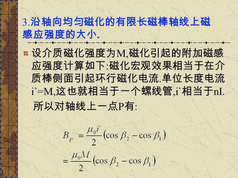 3. 沿轴向均匀磁化的有限长磁棒轴线上磁 感应强度的大小. 设介质磁化强度为 M, 磁化引起的附加磁感 应强度计算如下 : 磁化宏观效果相当于在介 质棒侧面引起环行磁化电流. 单位长度电流 i`=M, 这也就相当于一个螺线管,i` 相当于 nI. 所以对轴线上一点 P 有 :