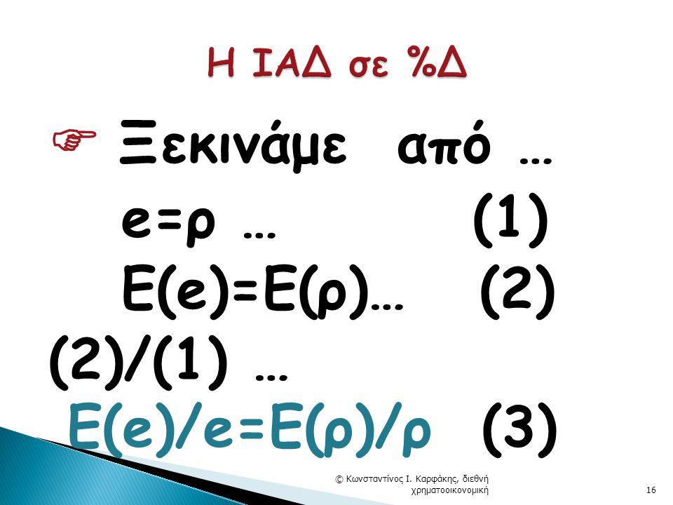  Ξεκινάμε από … e=ρ … (1) Ε(e)=E(ρ)… (2) (2)/(1) … Ε(e)/e=E(ρ)/ρ (3) © Κωνσταντίνος Ι.