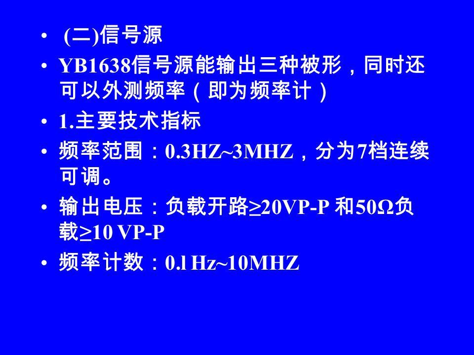 ( 二 ) 信号源 YB1638 信号源能输出三种被形,同时还 可以外测频率(即为频率计) 1.