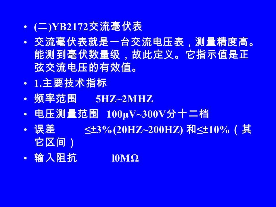 ( 二 )YB2172 交流毫伏表 交流毫伏表就是一台交流电压表,测量精度高。 能测到毫伏数量级,故此定义。它指示值是正 弦交流电压的有效值。 1.