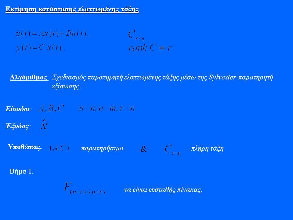 Εκτίμηση κατάστασης ελαττωμένης τάξης Αλγόριθμος Σχεδιασμός παρατηρητή ελαττωμένης τάξης μέσω της Sylvester-παρατηρητή εξίσωσης. Είσοδοι: Έξοδος: Υποθ