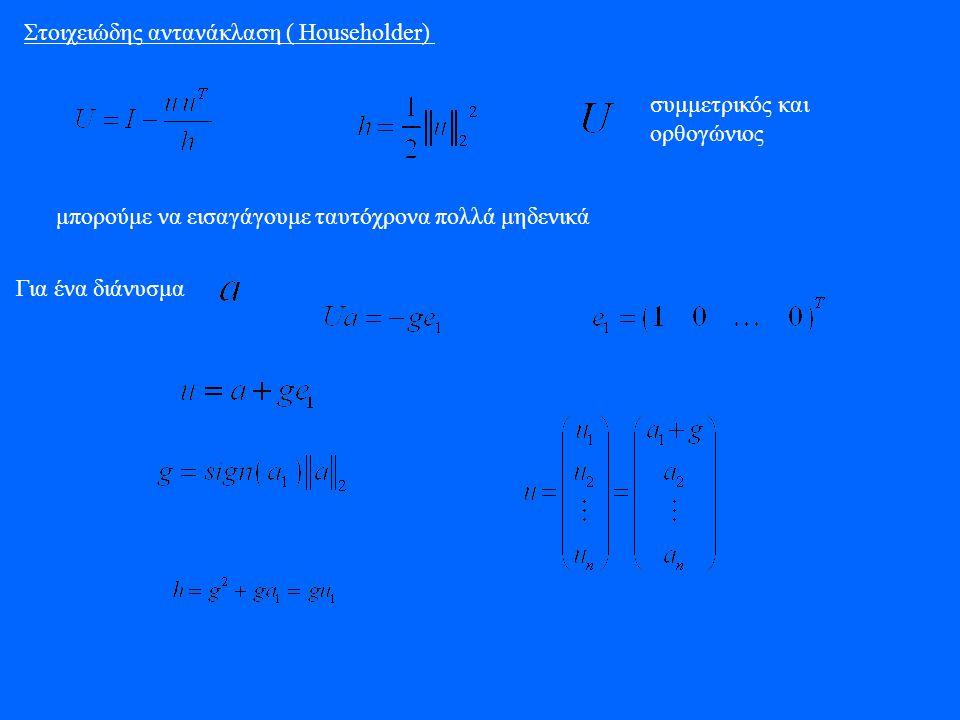 Στοιχειώδης αντανάκλαση ( Householder) συμμετρικός και ορθογώνιος μπορούμε να εισαγάγουμε ταυτόχρονα πολλά μηδενικά Για ένα διάνυσμα