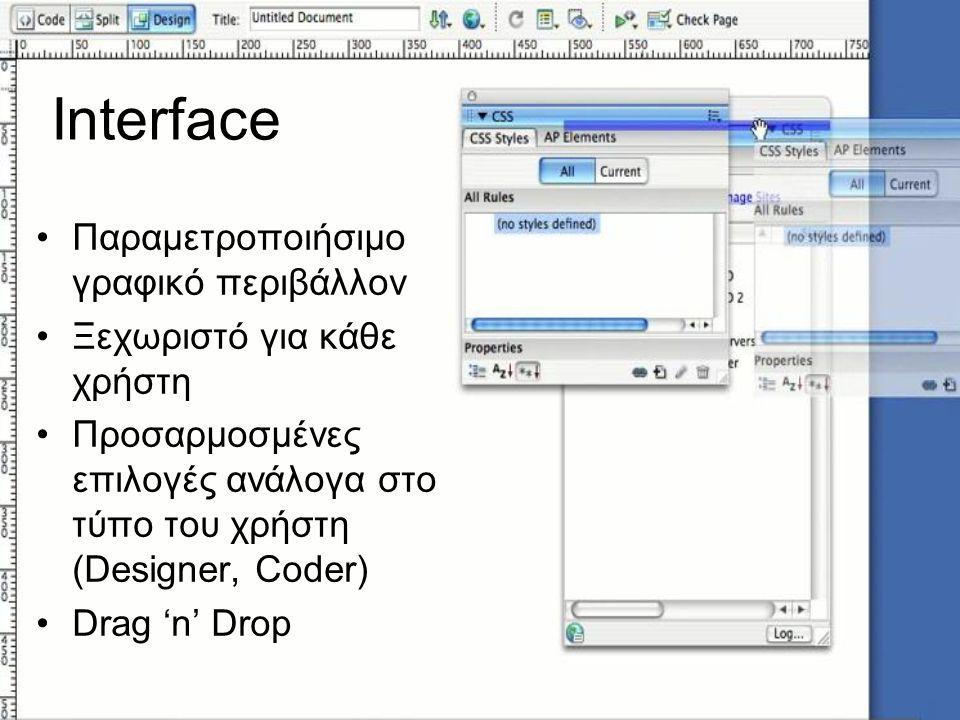 Interface Παραμετροποιήσιμο γραφικό περιβάλλον Ξεχωριστό για κάθε χρήστη Προσαρμοσμένες επιλογές ανάλογα στο τύπο του χρήστη (Designer, Coder) Drag 'n' Drop