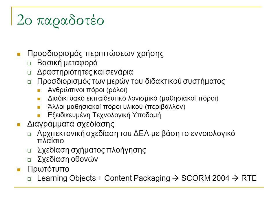 2o παραδοτέο Προσδιορισμός περιπτώσεων χρήσης  Βασική μεταφορά  Δραστηριότητες και σενάρια  Προσδιορισμός των μερών του διδακτικού συστήματος Ανθρώπινοι πόροι (ρόλοι) Διαδικτυακό εκπαιδευτικό λογισμικό (μαθησιακοί πόροι) Άλλοι μαθησιακοί πόροι υλικού (περιβάλλον) Εξειδικευμένη Τεχνολογική Υποδομή Διαγράμματα σχεδίασης  Αρχιτεκτονική σχεδίαση του ΔΕΛ με βάση το εννοιολογικό πλαίσιο  Σχεδίαση σχήματος πλοήγησης  Σχεδίαση οθονών Πρωτότυπο  Learning Objects + Content Packaging  SCORM 2004  RTE