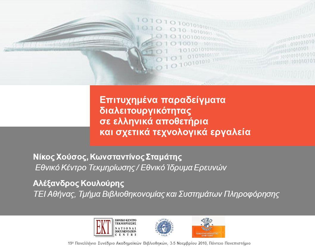 images/Header.jpg 19 ο Πανελλήνιο Συνέδριο Ακαδημαϊκών Βιβλιοθηκών, 3-5 Νοεμβρίου 2010, Πάντειο Πανεπιστήμιο Επιτυχημένα παραδείγματα διαλειτουργικότητας σε ελληνικά αποθετήρια και σχετικά τεχνολογικά εργαλεία Νίκος Χούσος, Κωνσταντίνος Σταμάτης Εθνικό Κέντρο Τεκμηρίωσης / Εθνικό Ίδρυμα Ερευνών Αλέξανδρος Κουλούρης ΤΕΙ Αθήνας, Τμήμα Βιβλιοθηκονομίας και Συστημάτων Πληροφόρησης