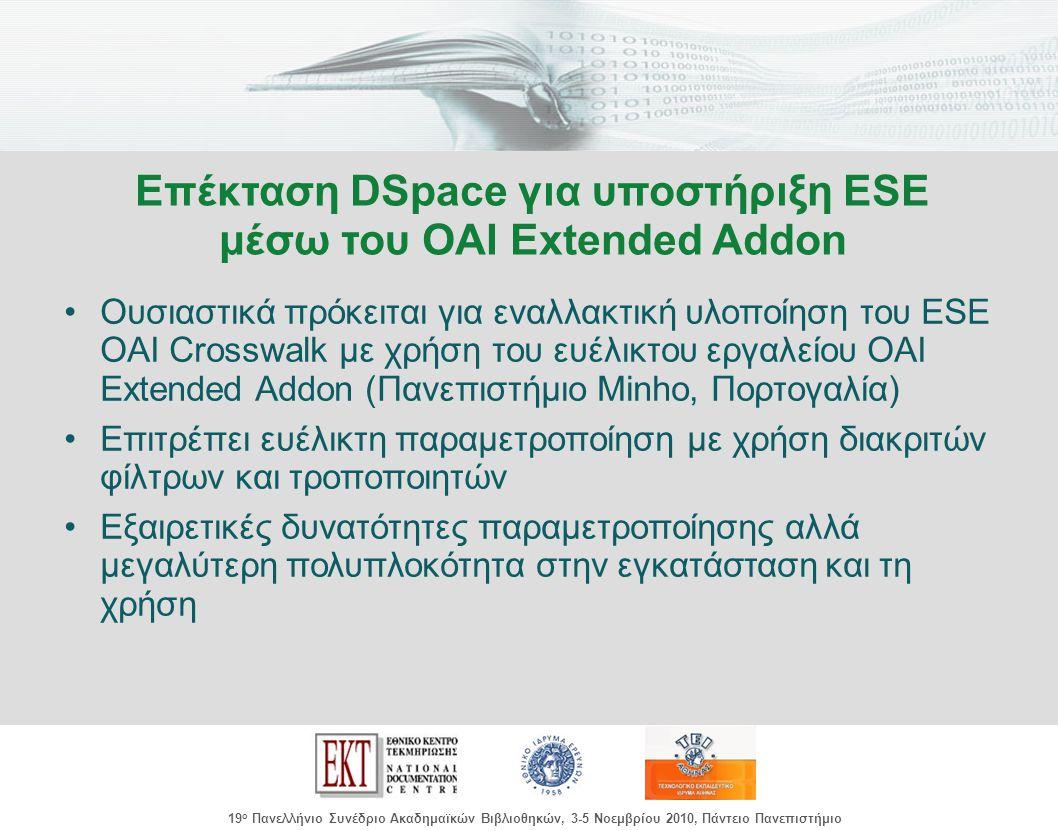 images/Header.jpg 19 ο Πανελλήνιο Συνέδριο Ακαδημαϊκών Βιβλιοθηκών, 3-5 Νοεμβρίου 2010, Πάντειο Πανεπιστήμιο Ουσιαστικά πρόκειται για εναλλακτική υλοποίηση του ESE OAI Crosswalk με χρήση του ευέλικτου εργαλείου OAI Extended Addon (Πανεπιστήμιο Minho, Πορτογαλία) Επιτρέπει ευέλικτη παραμετροποίηση με χρήση διακριτών φίλτρων και τροποποιητών Εξαιρετικές δυνατότητες παραμετροποίησης αλλά μεγαλύτερη πολυπλοκότητα στην εγκατάσταση και τη χρήση Επέκταση DSpace για υποστήριξη ESE μέσω του OAI Extended Addon