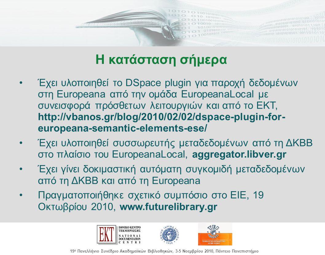 images/Header.jpg 19 ο Πανελλήνιο Συνέδριο Ακαδημαϊκών Βιβλιοθηκών, 3-5 Νοεμβρίου 2010, Πάντειο Πανεπιστήμιο Έχει υλοποιηθεί το DSpace plugin για παροχή δεδομένων στη Europeana από την ομάδα EuropeanaLocal με συνεισφορά πρόσθετων λειτουργιών και από το ΕΚΤ, http://vbanos.gr/blog/2010/02/02/dspace-plugin-for- europeana-semantic-elements-ese/ Έχει υλοποιηθεί συσσωρευτής μεταδεδομένων από τη ΔΚΒΒ στο πλαίσιο του EuropeanaLocal, aggregator.libver.gr Έχει γίνει δοκιμαστική αυτόματη συγκομιδή μεταδεδομένων από τη ΔΚΒΒ και από τη Europeana Πραγματοποιήθηκε σχετικό συμπόσιο στο ΕΙΕ, 19 Οκτωβρίου 2010, www.futurelibrary.gr Η κατάσταση σήμερα