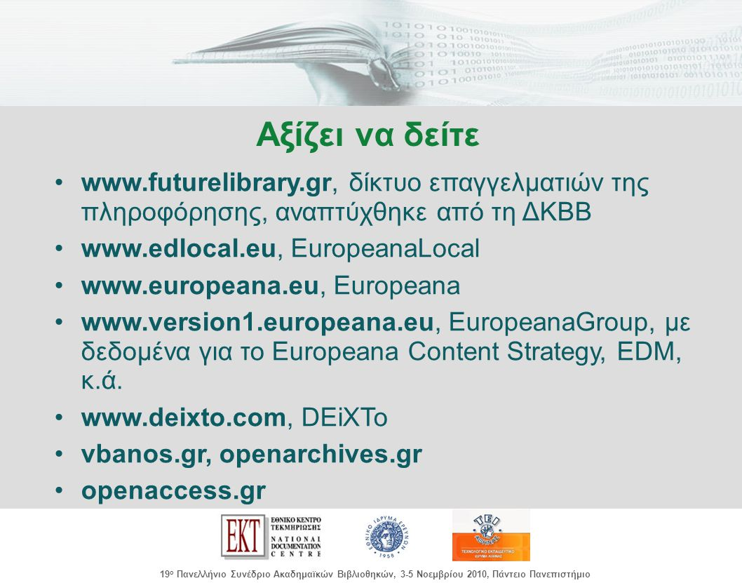 images/Header.jpg 19 ο Πανελλήνιο Συνέδριο Ακαδημαϊκών Βιβλιοθηκών, 3-5 Νοεμβρίου 2010, Πάντειο Πανεπιστήμιο www.futurelibrary.gr, δίκτυο επαγγελματιών της πληροφόρησης, αναπτύχθηκε από τη ΔΚΒΒ www.edlocal.eu, EuropeanaLocal www.europeana.eu, Europeana www.version1.europeana.eu, EuropeanaGroup, με δεδομένα για το Europeana Content Strategy, EDM, κ.ά.