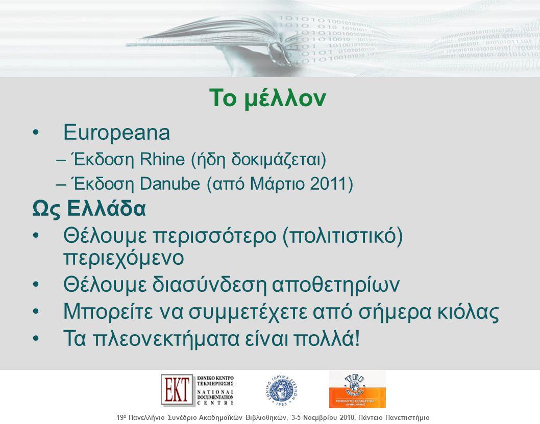 images/Header.jpg 19 ο Πανελλήνιο Συνέδριο Ακαδημαϊκών Βιβλιοθηκών, 3-5 Νοεμβρίου 2010, Πάντειο Πανεπιστήμιο Europeana –Έκδοση Rhine (ήδη δοκιμάζεται) –Έκδοση Danube (από Μάρτιο 2011) Ως Ελλάδα Θέλουμε περισσότερο (πολιτιστικό) περιεχόμενο Θέλουμε διασύνδεση αποθετηρίων Μπορείτε να συμμετέχετε από σήμερα κιόλας Τα πλεονεκτήματα είναι πολλά.
