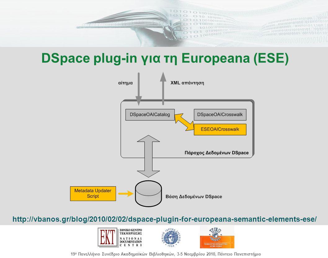 images/Header.jpg 19 ο Πανελλήνιο Συνέδριο Ακαδημαϊκών Βιβλιοθηκών, 3-5 Νοεμβρίου 2010, Πάντειο Πανεπιστήμιο DSpace plug-in για τη Europeana (ESE) http://vbanos.gr/blog/2010/02/02/dspace-plugin-for-europeana-semantic-elements-ese/