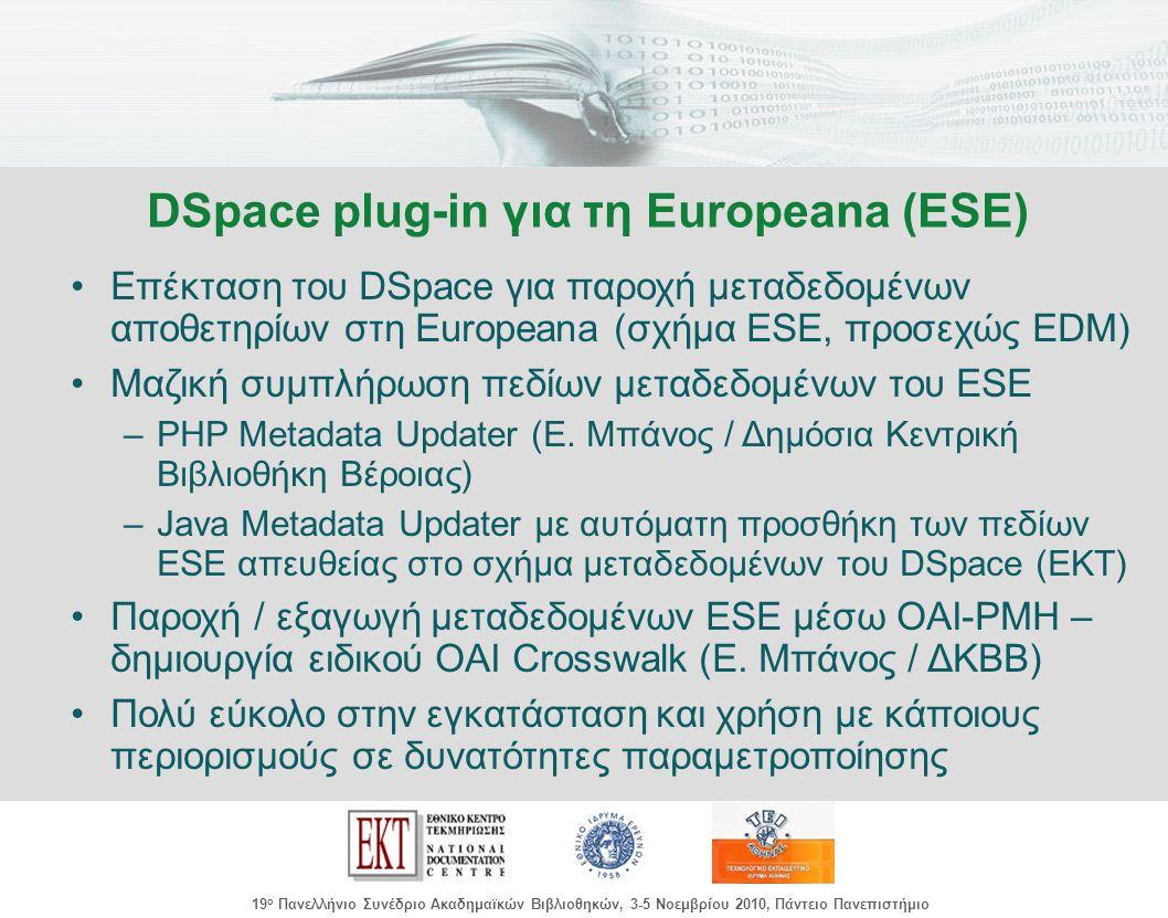 images/Header.jpg 19 ο Πανελλήνιο Συνέδριο Ακαδημαϊκών Βιβλιοθηκών, 3-5 Νοεμβρίου 2010, Πάντειο Πανεπιστήμιο Επέκταση του DSpace για παροχή μεταδεδομένων αποθετηρίων στη Europeana (σχήμα ESE, προσεχώς EDM) Μαζική συμπλήρωση πεδίων μεταδεδομένων του ESE –PHP Metadata Updater (Ε.