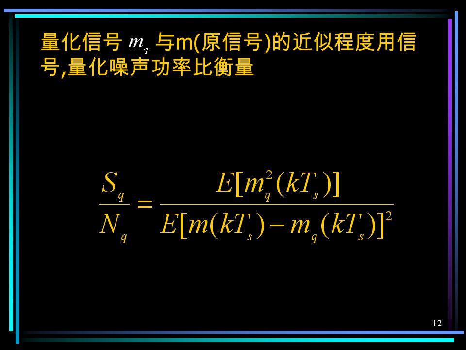 11 7.4 模拟信号的量化 量化是将取值连续的抽样变成取值离散的抽样 量化区间端点 量化电平