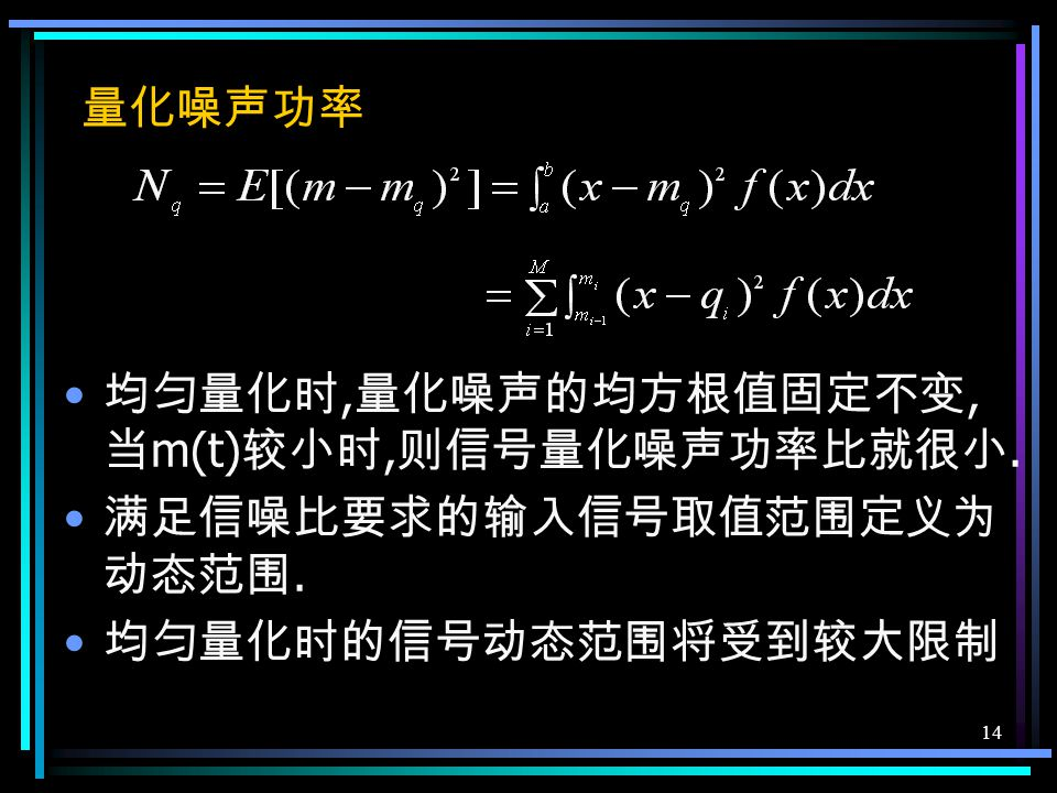 13 7.4.1 均匀量化 把输入信号的取值域按等距离分割的量化 在均匀量化中, 每个量化区间的量化电平 取在各区间的中点. 输入信号的最小值 a, 最大值 b, 量化电平数 M 量化间隔 ( 量化台阶 ) 量化器输出 第 i 个量化区间的终点 第 i 个量化区间的量化电平