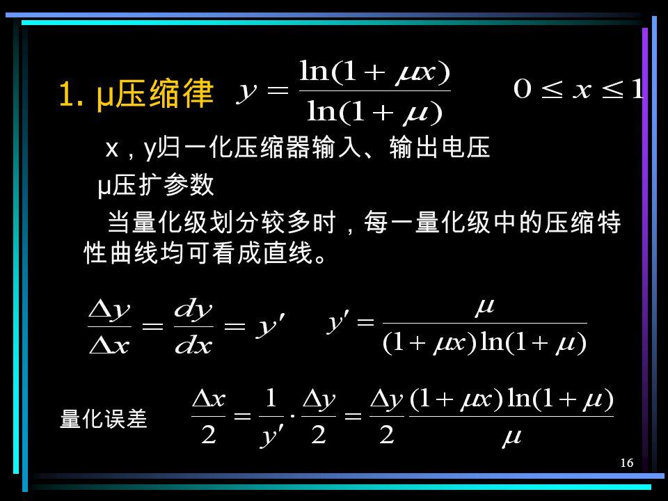 15 7.4.2 非均匀量化 根据信号的不同区间来确定量化间隔,对 信号取值小的区间,量化间隔 Δv 也小,反 之,量化间隔就大,因此,量化噪声功率 的均方根值基本上与信号抽样值成比例, 改善了小信号时量化信噪比。 实现方法:抽样值先压缩,再均匀量化 y=f ( x ) f — 非线性变换 接收端