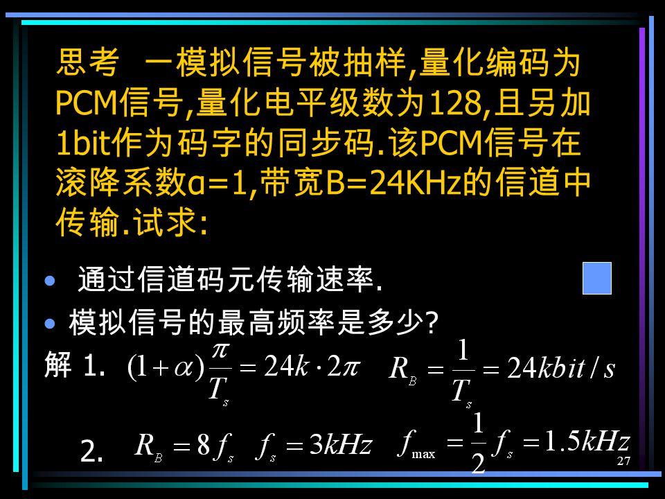 26 I W5 =1024+4Δ′=1280>I S C 6 =0 I W6 =1024+2Δ′=1152<I S C 7 =1 I W7 =1152+Δ′=1216<I S C 8 =1 量化误差 1270-1216=54 个量化单位 7 位非线性码为 1 1 1 0 0 1 1 对应 11 位线