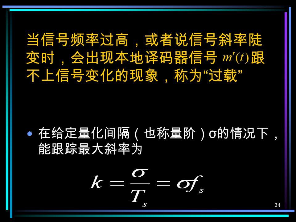 33 本地译码器信号 应十分接近 于前一时刻的抽样值 这一位码反映了相邻二抽样值的近似 差值,即增量。 × × ×