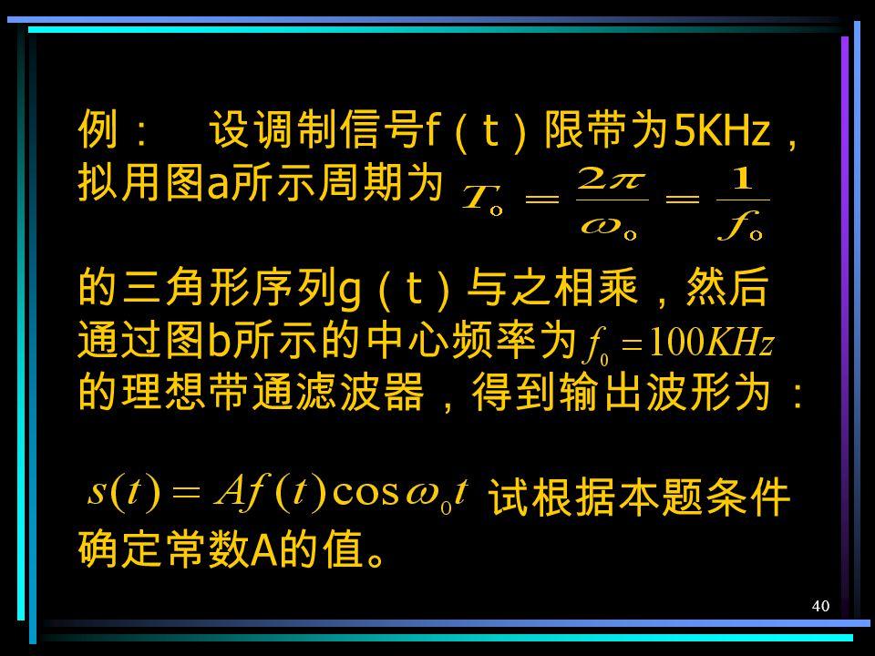 39 相同的信道带宽(相同的信道传输速 率) f b 对于△ M f S = f b 对于 PCM f b = 2N f m 取 f K =1000Hz f m =3000Hz △ M △M△M PCM N 4