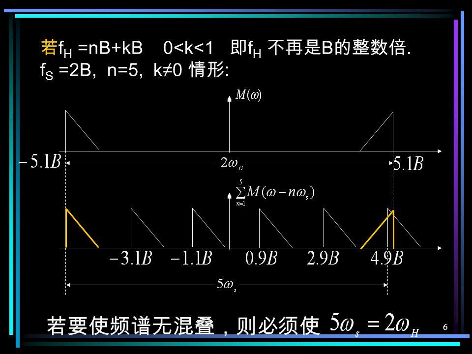 5 例 若 f H = 3B 按低通抽样定理, 则要求 f S ≥6B 若 f S =2B, 怎样 ? 带通抽样定理在频域上的理解 以 f s =2B 抽样, 抽样后, 各段频谱之间 不会发生混叠, 采用带通滤波器, 仍可 无失真地恢复原始信号