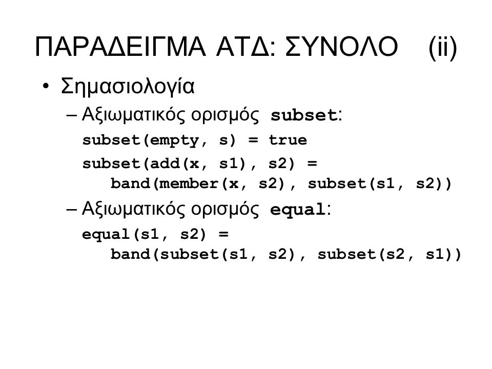 ΠΑΡΑΔΕΙΓΜΑ ΑΤΔ: ΣΥΝΟΛΟ(ii) Σημασιολογία –Αξιωματικός ορισμός subset : subset(empty, s) = true subset(add(x, s1), s2) = band(member(x, s2), subset(s1,