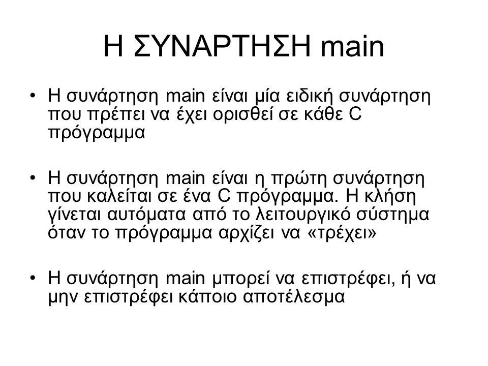 Η ΣΥΝΑΡΤΗΣΗ main Η συνάρτηση main είναι μία ειδική συνάρτηση που πρέπει να έχει ορισθεί σε κάθε C πρόγραμμα Η συνάρτηση main είναι η πρώτη συνάρτηση π