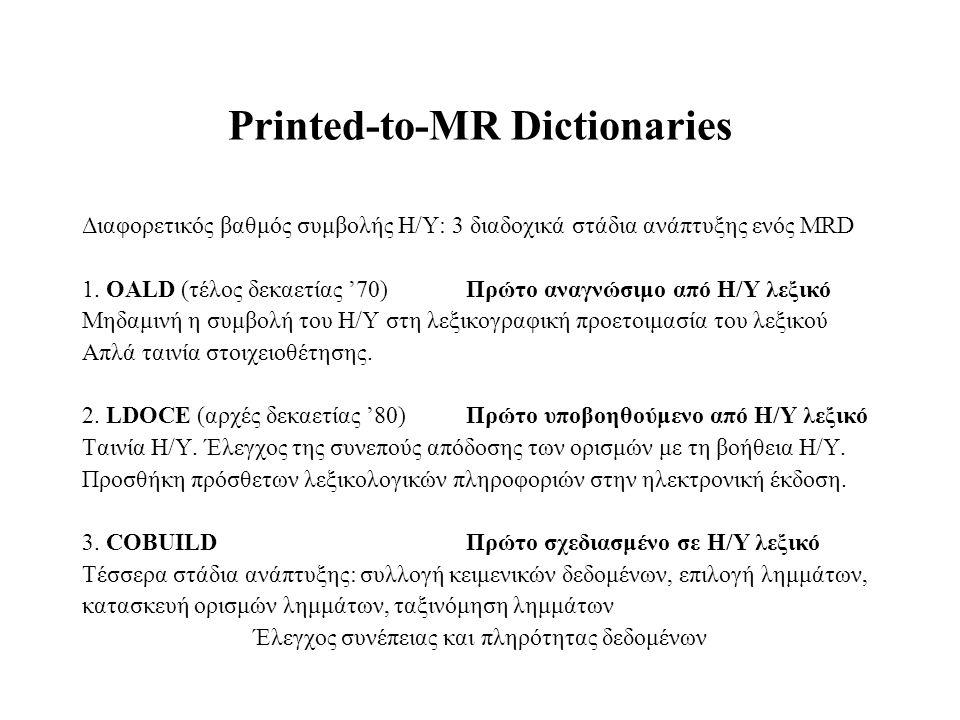 Printed-to-MR Dictionaries Διαφορετικός βαθμός συμβολής Η/Y: 3 διαδοχικά στάδια ανάπτυξης ενός MRD 1. OALD (τέλος δεκαετίας '70)Πρώτο αναγνώσιμο από Η