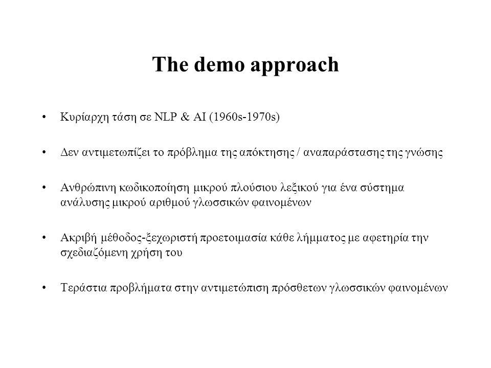 The demo approach Κυρίαρχη τάση σε NLP & AI (1960s-1970s) Δεν αντιμετωπίζει το πρόβλημα της απόκτησης / αναπαράστασης της γνώσης Ανθρώπινη κωδικοποίησ