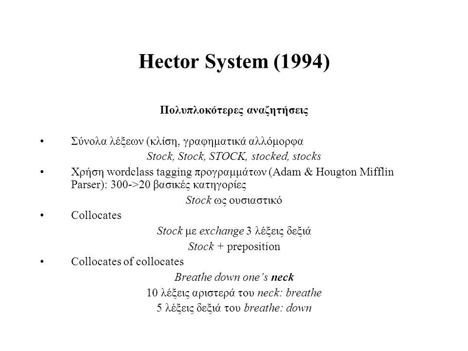Hector System (1994) Πολυπλοκότερες αναζητήσεις Σύνολα λέξεων (κλίση, γραφηματικά αλλόμορφα Stock, Stock, STOCK, stocked, stocks Χρήση wordclass taggi